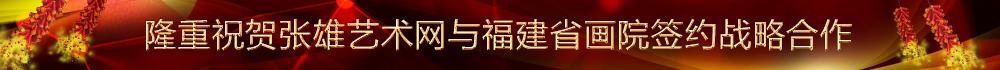 隆重祝贺张雄艺术网与福建省画院签约战略合作