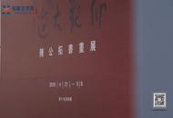 """""""仰观大造——陈公拓书画展""""在乔十光美术馆开幕-广州站报道"""