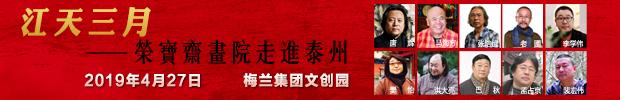 【重磅】荣宝斋画院(江苏泰州)写生创作基地4月27日揭牌|荣宝斋画院走进泰州名家作品展同日开幕