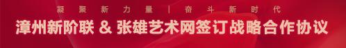 凝聚新力量 奋斗新时代——漳州新阶联与张雄艺术网签订战略合作协议